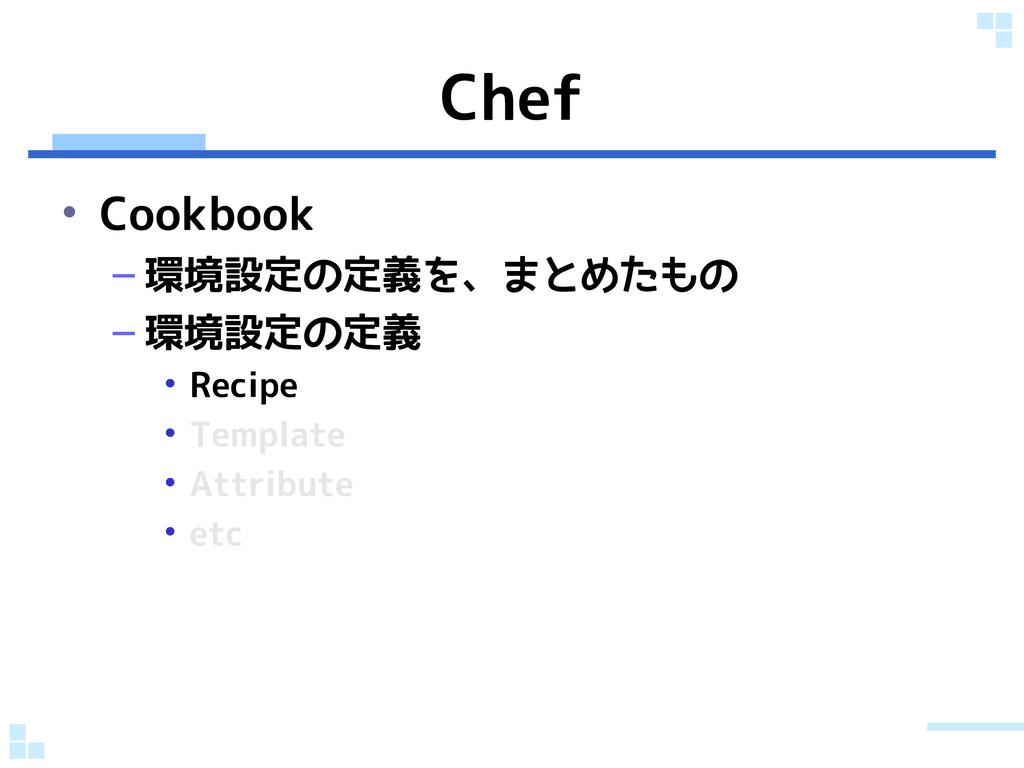Chef • Cookbook – 環境設定の定義を、まとめたもの – 環境設定の定義 • R...