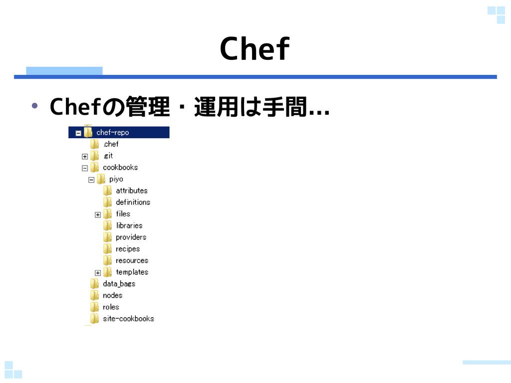 Chef • Chefの管理・運用は手間...
