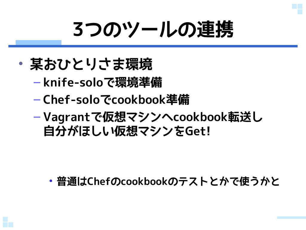 3つのツールの連携 • 某おひとりさま環境 – knife-soloで環境準備 – Chef-...