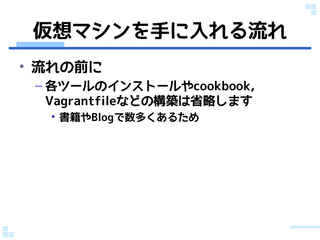 仮想マシンを手に入れる流れ • 流れの前に – 各ツールのインストールやcookbook, V...