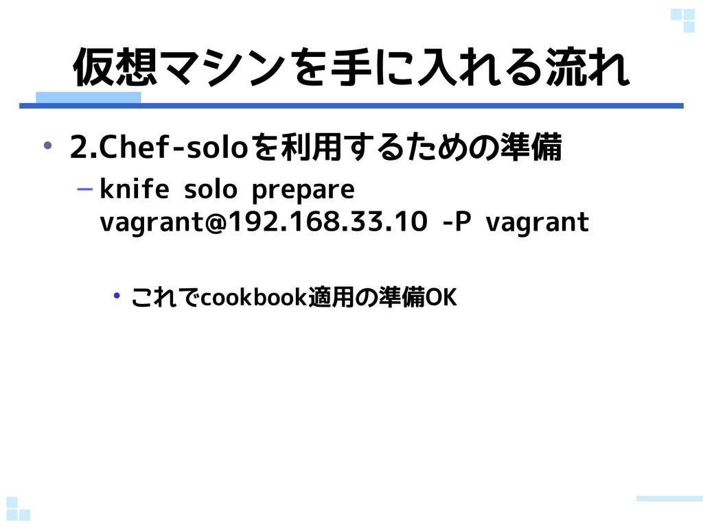 仮想マシンを手に入れる流れ • 2.Chef-soloを利用するための準備 – knife s...