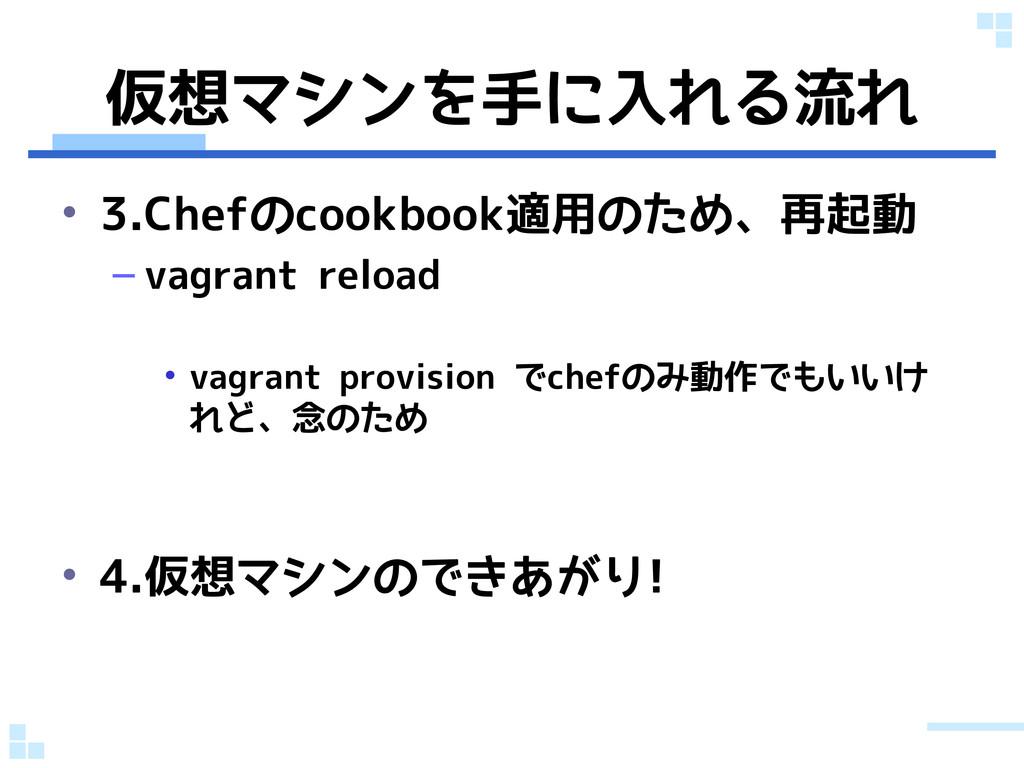 仮想マシンを手に入れる流れ • 3.Chefのcookbook適用のため、再起動 – vagr...