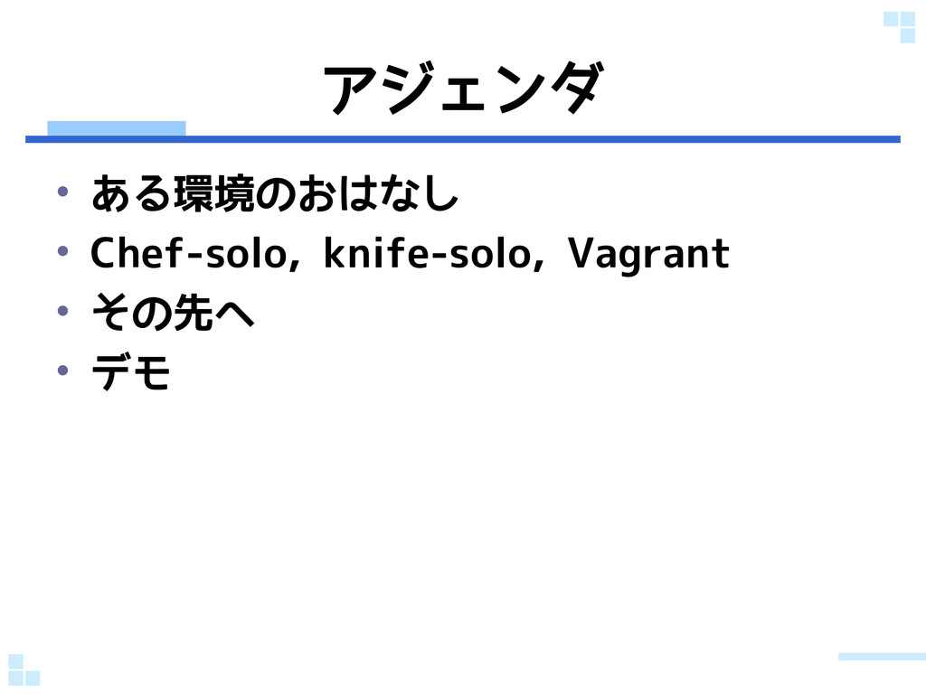 アジェンダ • ある環境のおはなし • Chef-solo, knife-solo, Vagr...
