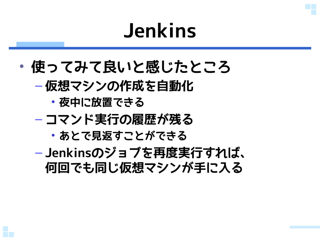 Jenkins • 使ってみて良いと感じたところ – 仮想マシンの作成を自動化 • 夜中に放置...