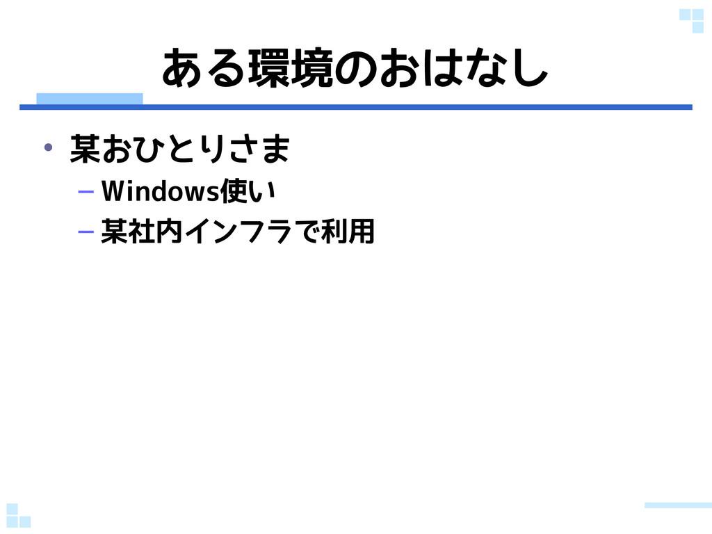 ある環境のおはなし • 某おひとりさま – Windows使い – 某社内インフラで利用