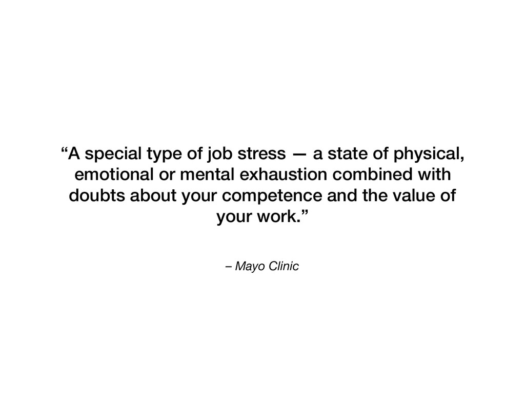 """– Mayo Clinic """"A special type of job stress — a..."""