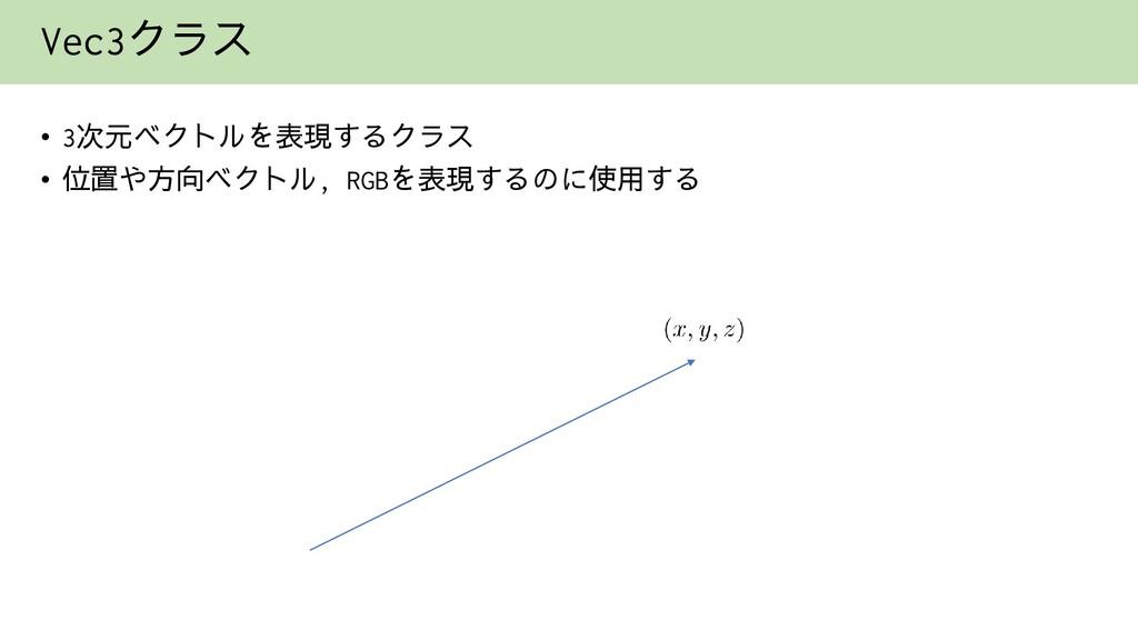 Vec3クラス • 3次元ベクトルを表現するクラス • 位置や方向ベクトル, RGBを表現する...
