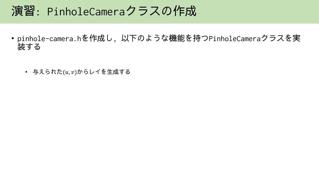 演習: PinholeCameraクラスの作成 • pinhole-camera.hを作成し,...