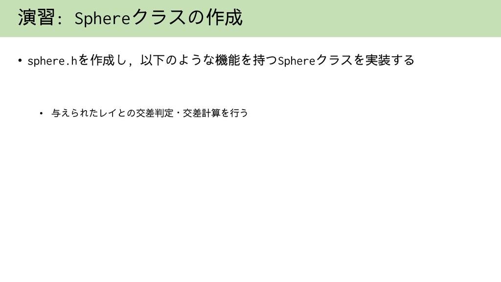 演習: Sphereクラスの作成 • sphere.hを作成し, 以下のような機能を持つSph...