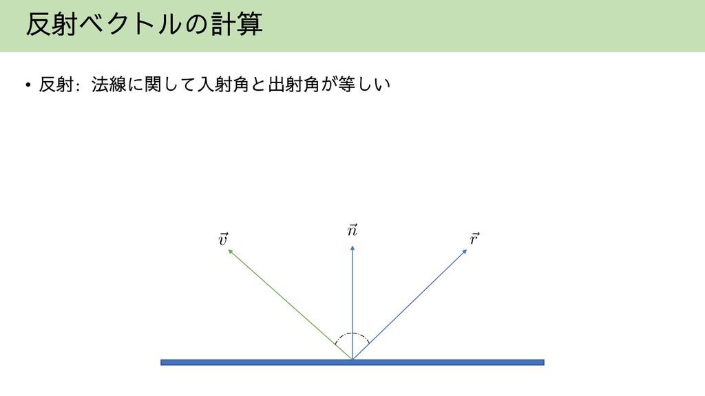反射ベクトルの計算 • 反射: 法線に関して入射角と出射角が等しい