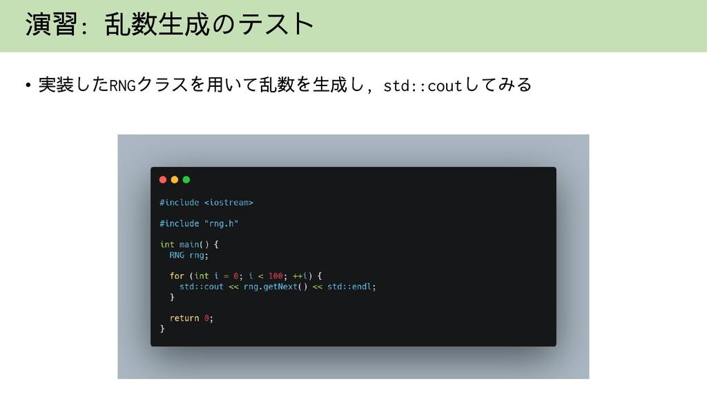 演習: 乱数生成のテスト • 実装したRNGクラスを用いて乱数を生成し, std::coutし...