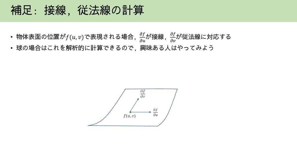 補足: 接線, 従法線の計算 • 物体表面の位置が𝑓(𝑢, 𝑣)で表現される場合, 𝜕𝑓 𝜕𝑢...
