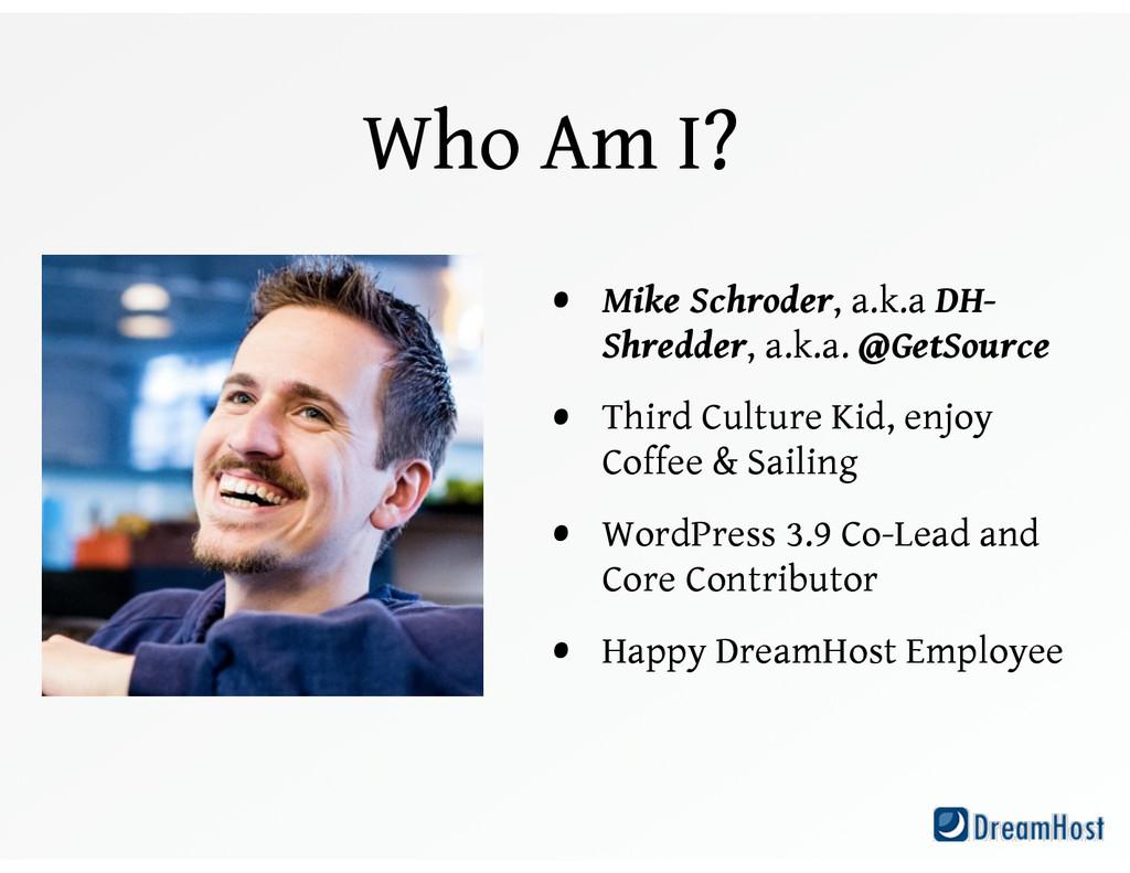 Who Am I? • Mike Schroder, a.k.a DH- Shredder, ...