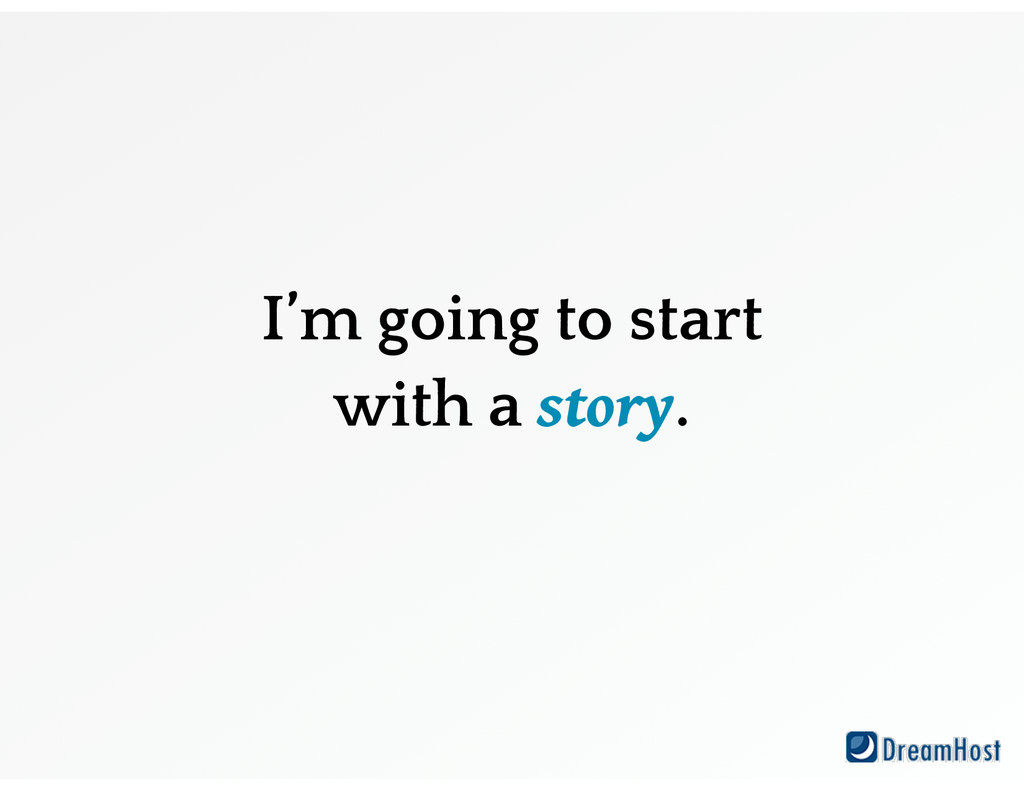 I'm going to start with a story.