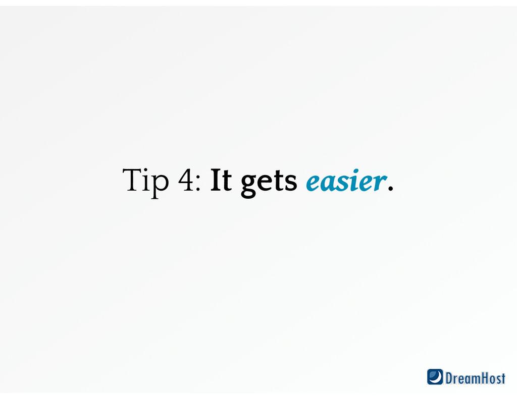 Tip 4: It gets easier.