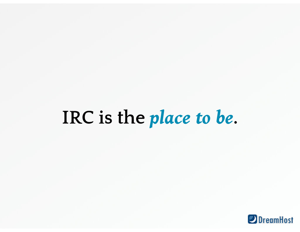 IRC is the place to be.