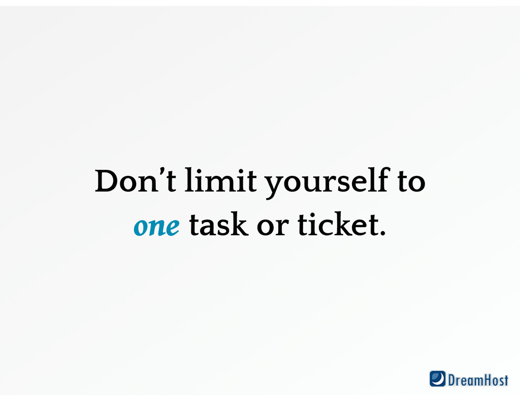 Don't limit yourself to one task or ticket.