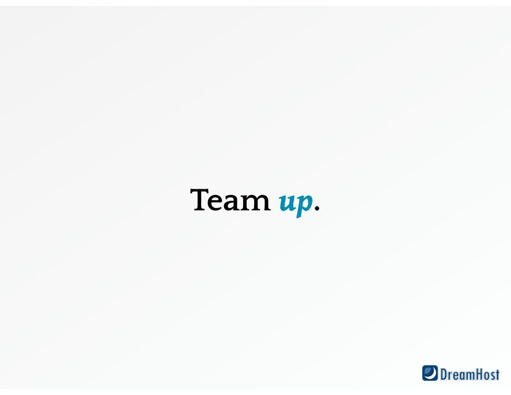 Team up.