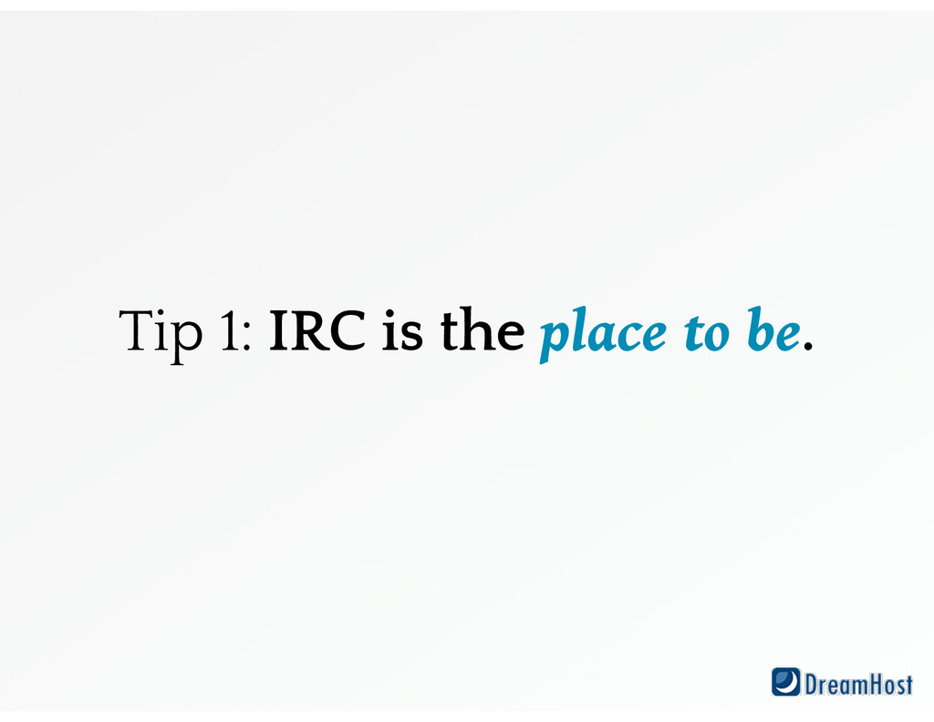 Tip 1: IRC is the place to be.