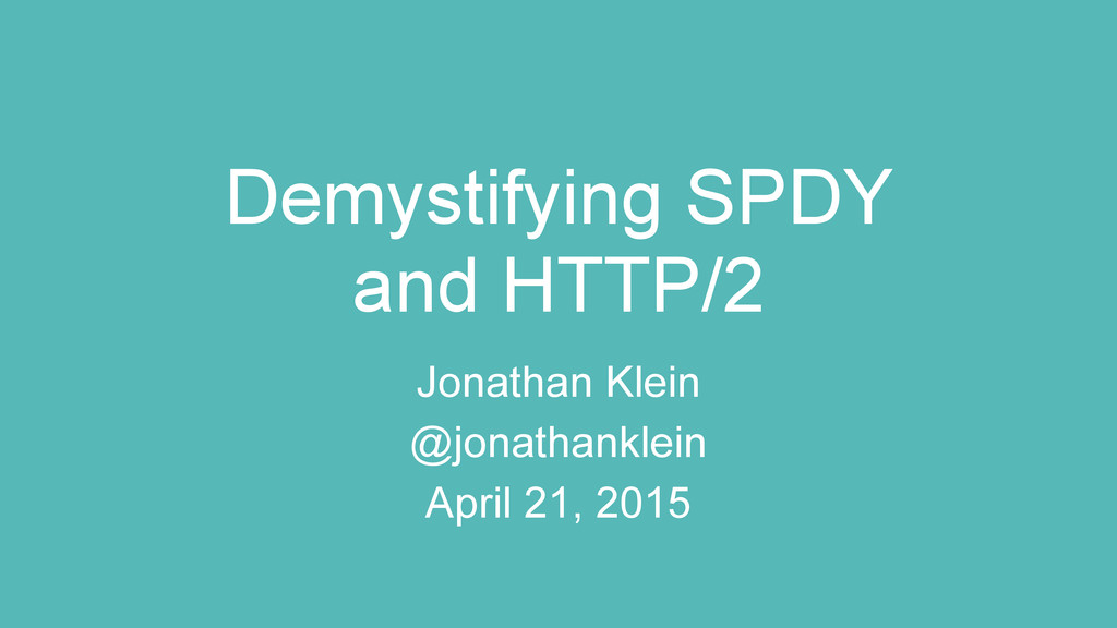 Demystifying SPDY and HTTP/2 Jonathan Klein @jo...