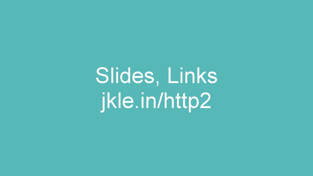 Slides, Links jkle.in/http2