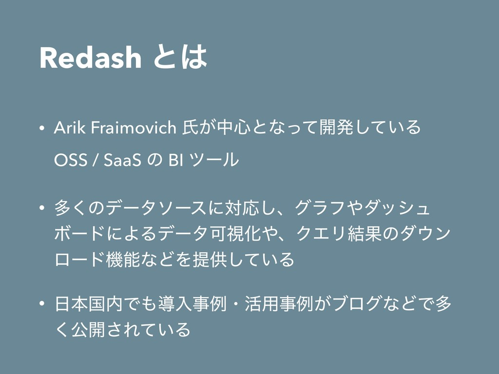 Redash ͱ • Arik Fraimovich ࢯ͕த৺ͱͳͬͯ։ൃ͍ͯ͠Δ OSS...
