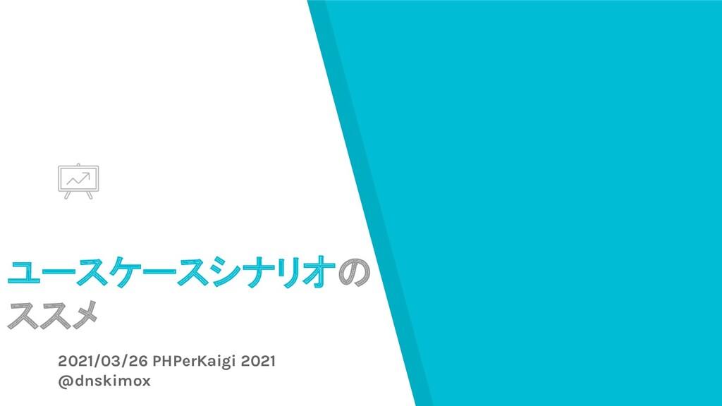 ユースケースシナリオの ススメ 2021/03/26 PHPerKaigi 2021 @dns...