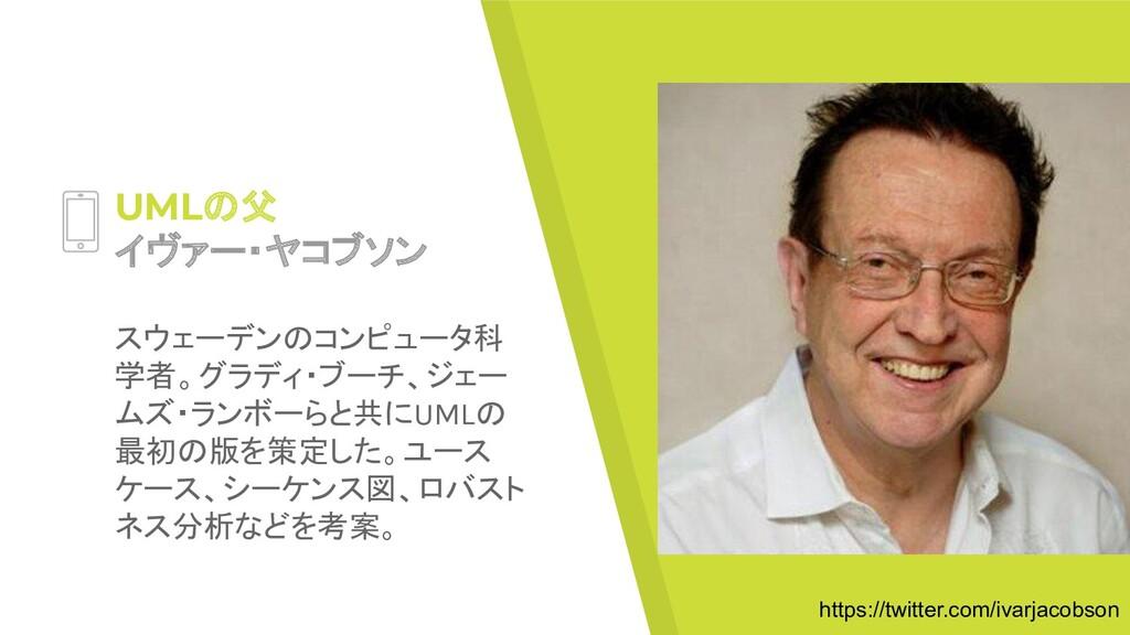 UMLの父 イヴァー・ヤコブソン スウェーデンのコンピュータ科 学者。グラディ・ブーチ、ジェー...