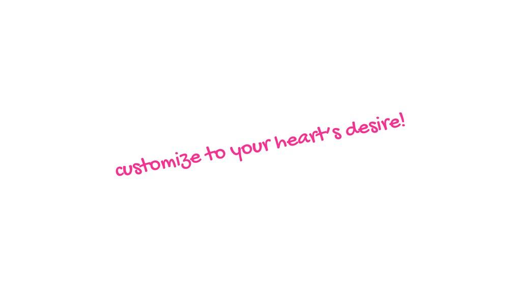 customize to your heart's desire!