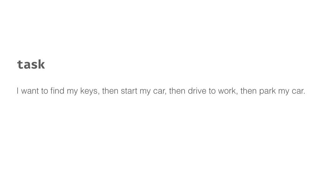 task I want to fi nd my keys, then start my car...
