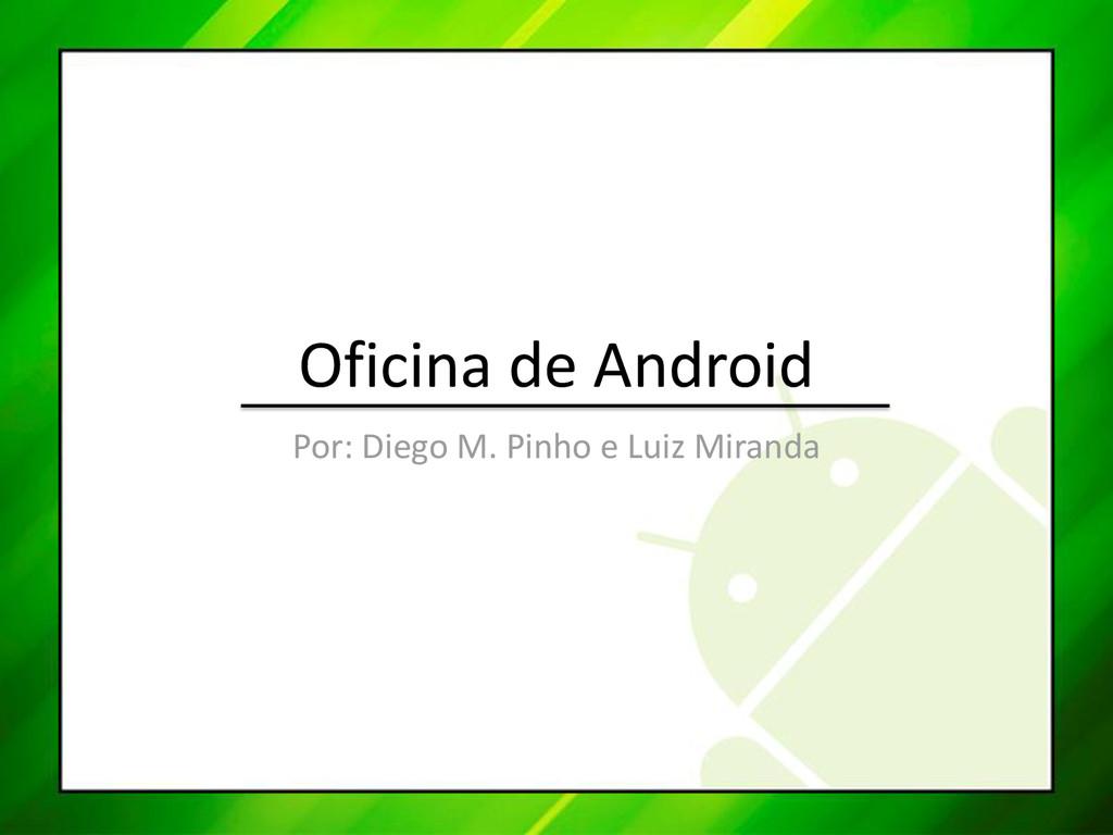 Oficina de Android Por: Diego M. Pinho e Luiz M...