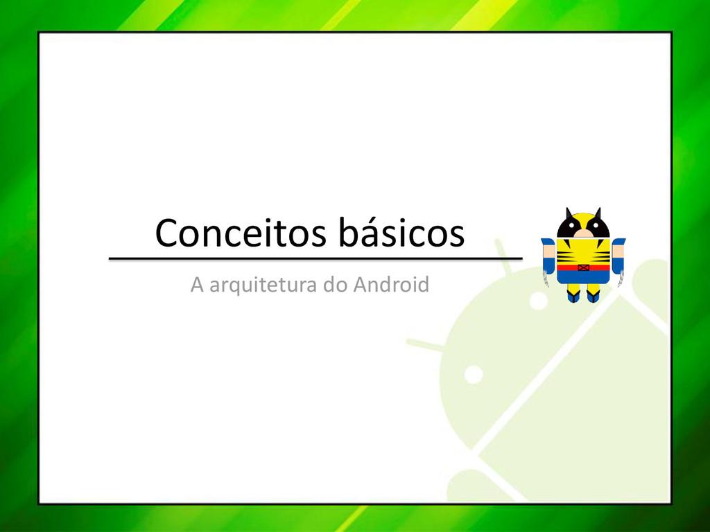 Conceitos básicos A arquitetura do Android