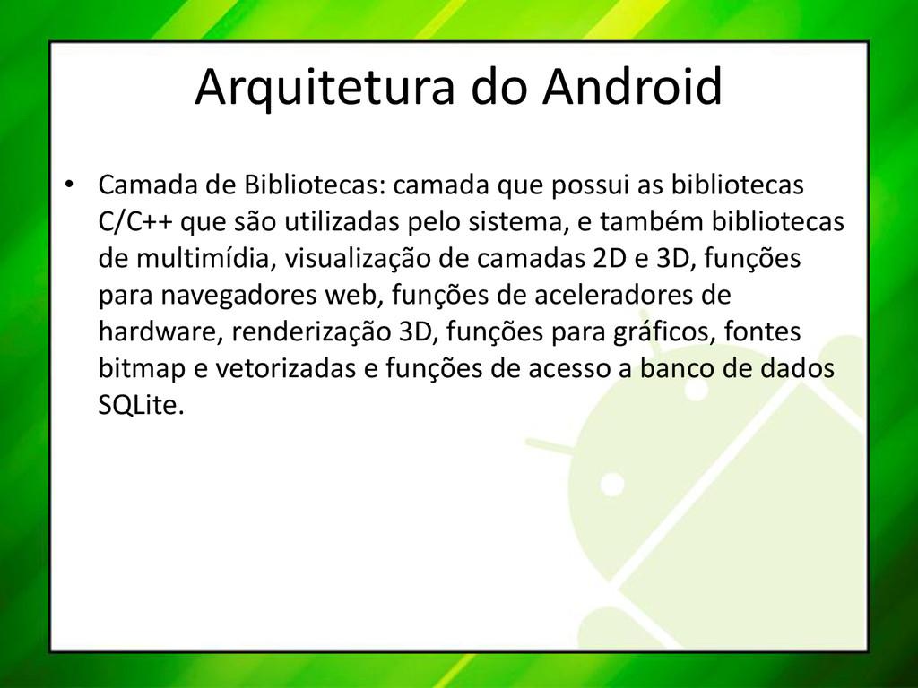 Arquitetura do Android • Camada de Bibliotecas:...