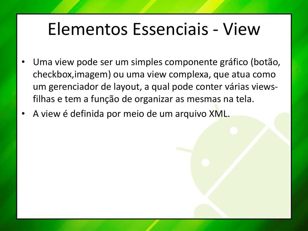 Elementos Essenciais - View • Uma view pode ser...