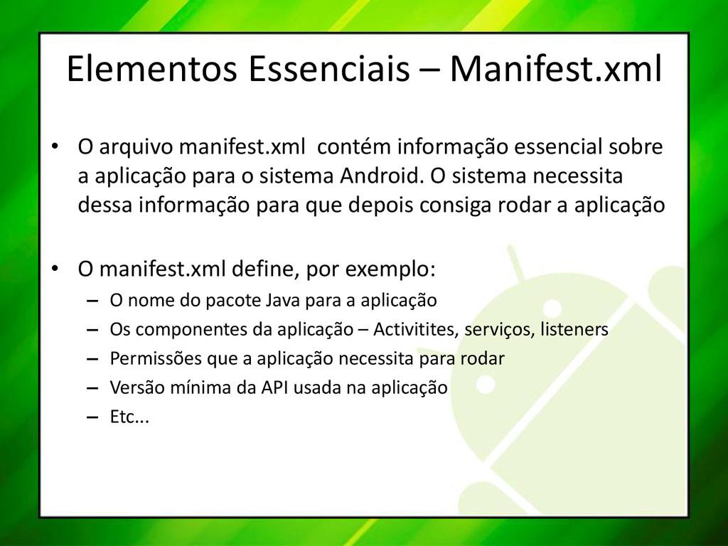 Elementos Essenciais – Manifest.xml • O arquivo...