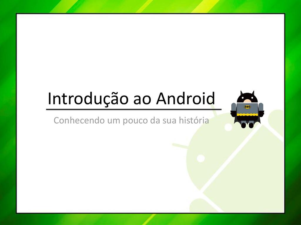 Introdução ao Android Conhecendo um pouco da su...