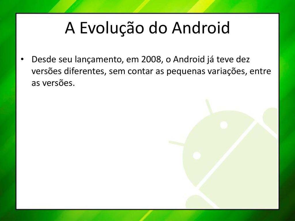 A Evolução do Android • Desde seu lançamento, e...