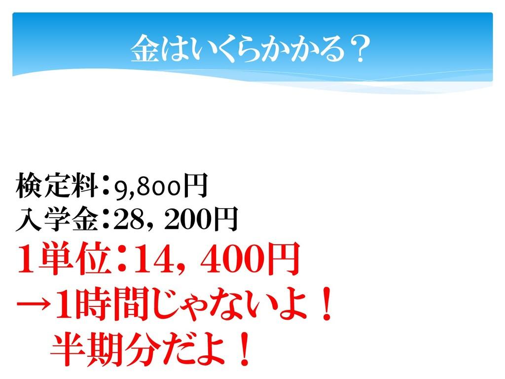 金はいくらかかる? 検定料:9,800円 入学金:28,200円 1単位:14,400円 →1...