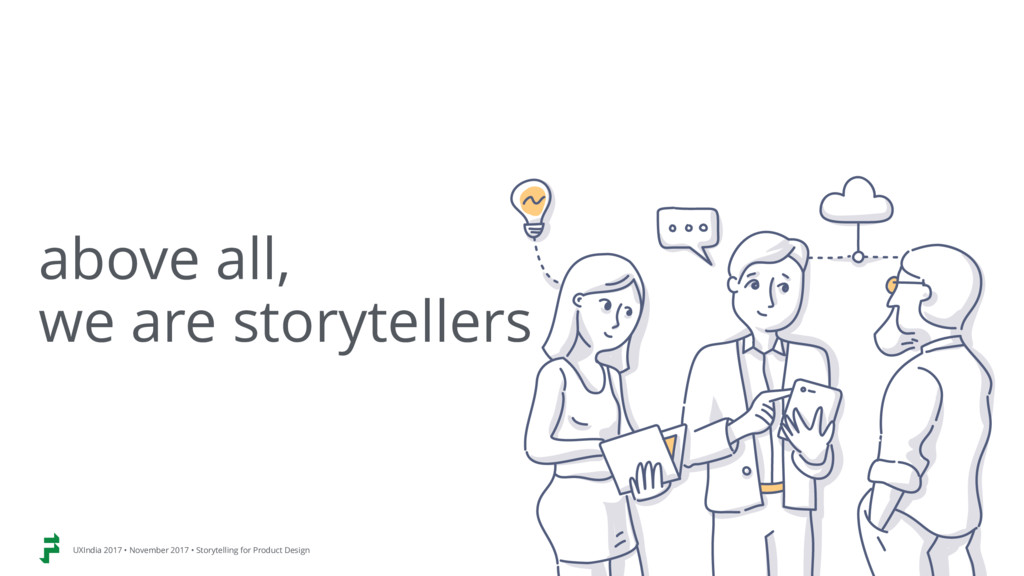 above all,  we are storytellers UXIndia 2017 •...