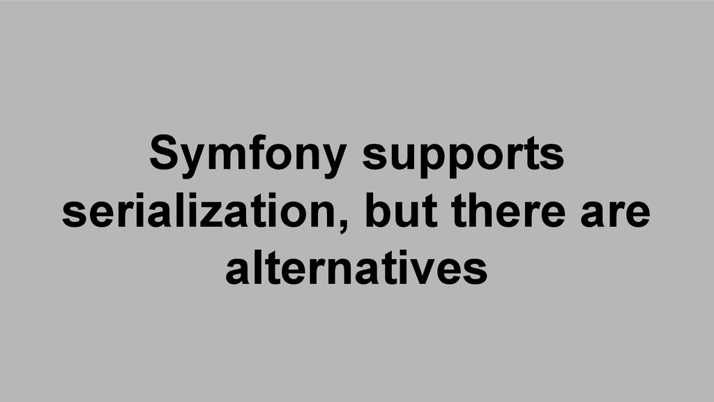 Symfony supports serialization, but there are a...