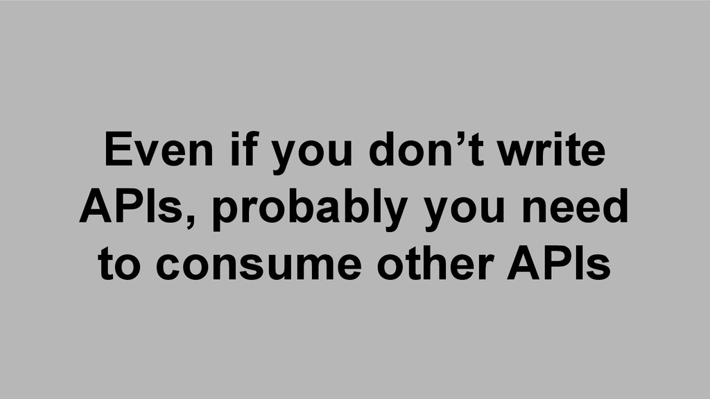Even if you don't write APIs, probably you need...