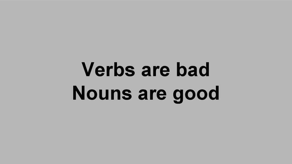 Verbs are bad Nouns are good