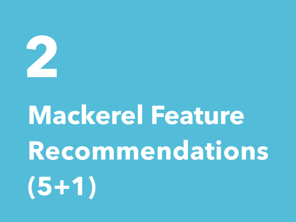 2 Mackerel Feature Recommendations (5+1)