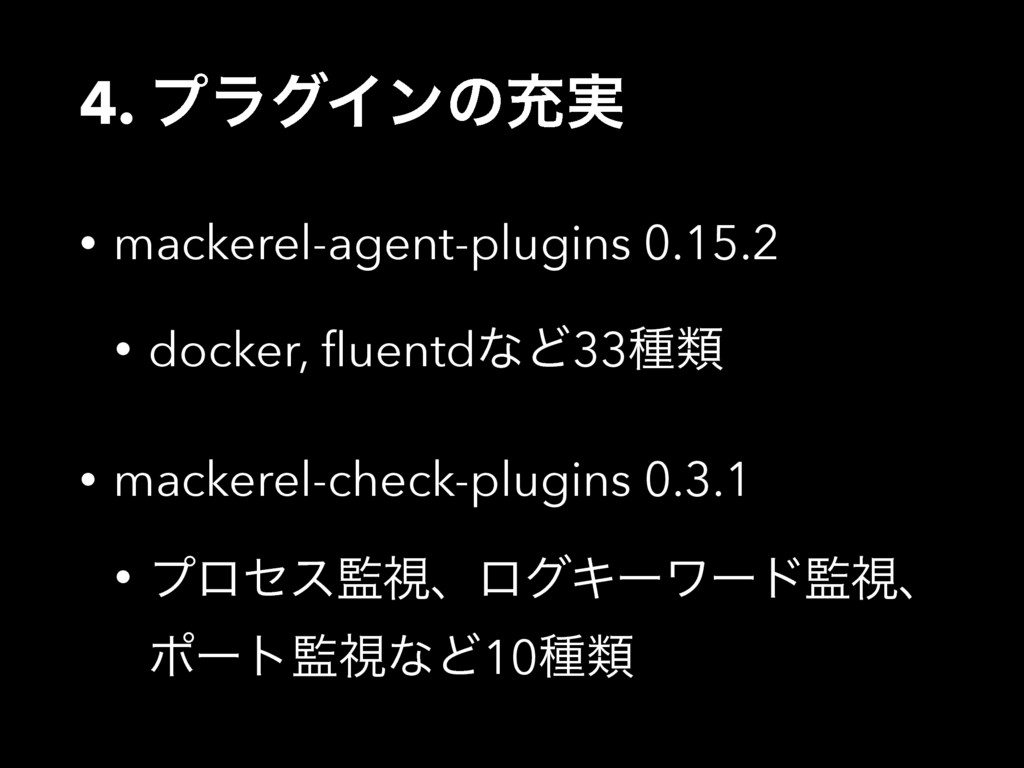 4. ϓϥάΠϯͷॆ࣮ • mackerel-agent-plugins 0.15.2 • d...