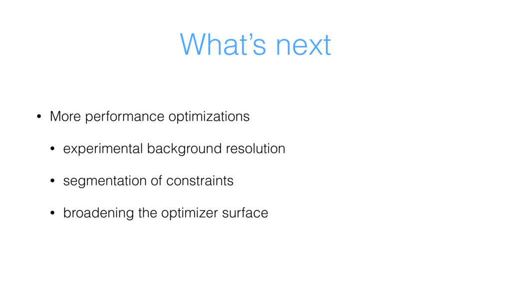 What's next • More performance optimizations • ...