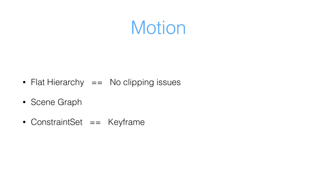 Motion • Flat Hierarchy == No clipping issues •...