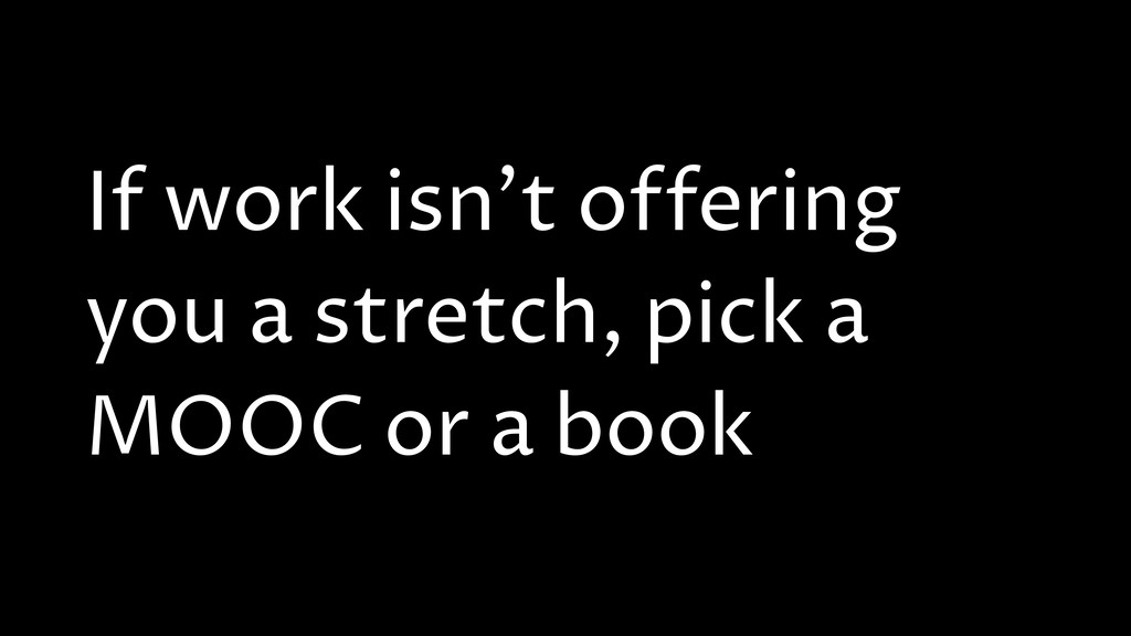 If work isn't offering you a stretch, pick a MO...