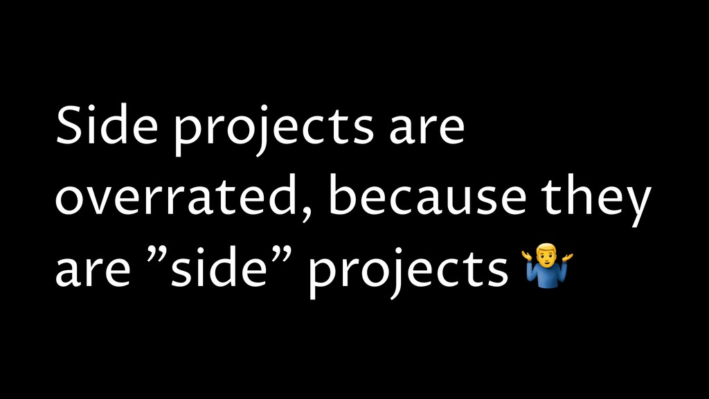"Side projects are overrated, because they are ""..."