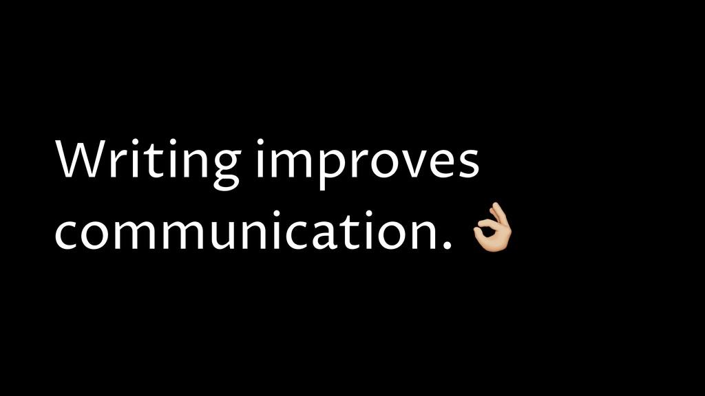 Writing improves communication. N
