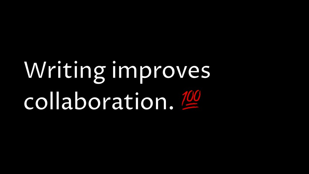 Writing improves collaboration.